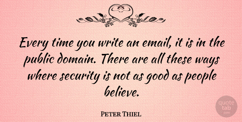 Peter Thiel Quote About Good, People, Public, Security, Time: Every Time You Write An...