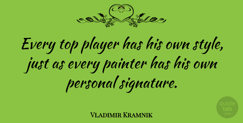 Vladimir Kramnik Quote About Player, Style, Signatures: Every Top Player Has His...