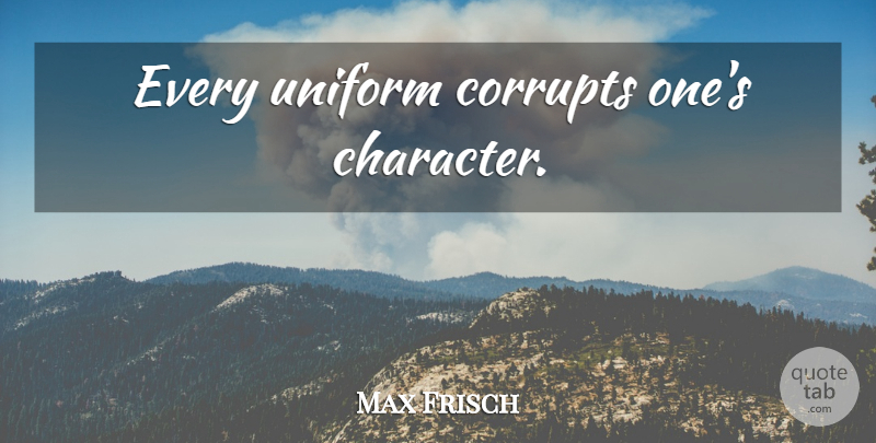 Max Frisch Quote About Character, Uniforms, Membership: Every Uniform Corrupts Ones Character...