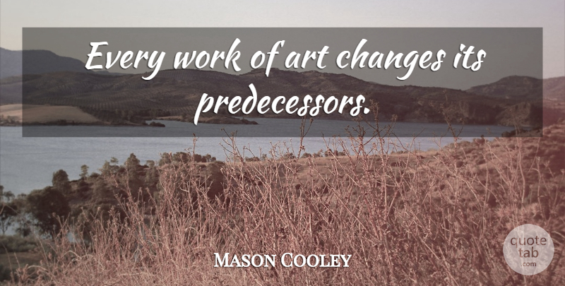 Mason Cooley Quote About Change, Art, Works Of Art: Every Work Of Art Changes...