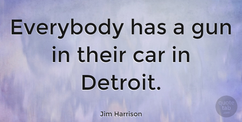 Jim Harrison Quote About Gun, Car, Detroit: Everybody Has A Gun In...