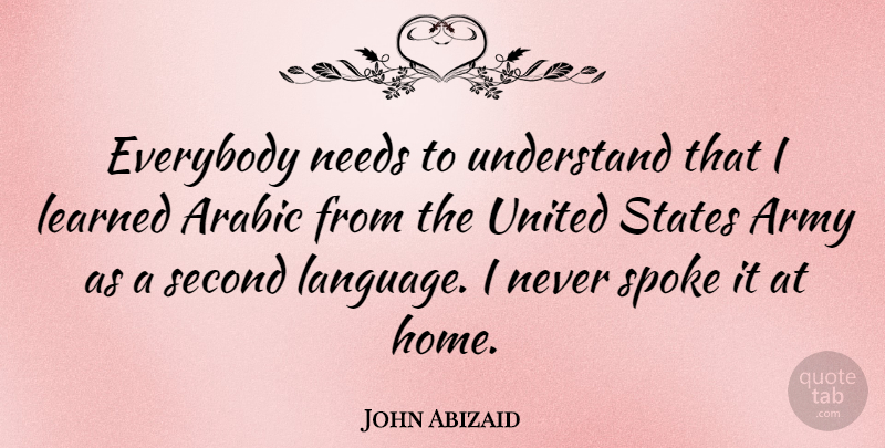 John Abizaid Quote About Home, Army, Needs: Everybody Needs To Understand That...