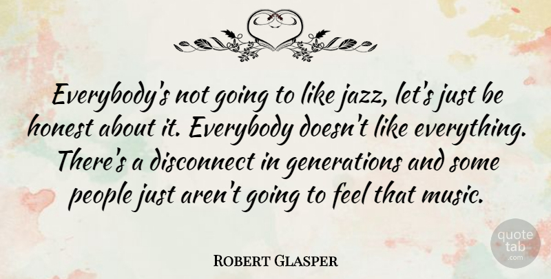 Robert Glasper Quote About People, Generations, Honest: Everybodys Not Going To Like...