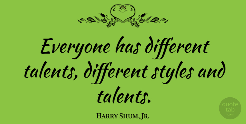 Harry Shum, Jr. Quote About Style, Different, Talent: Everyone Has Different Talents Different...