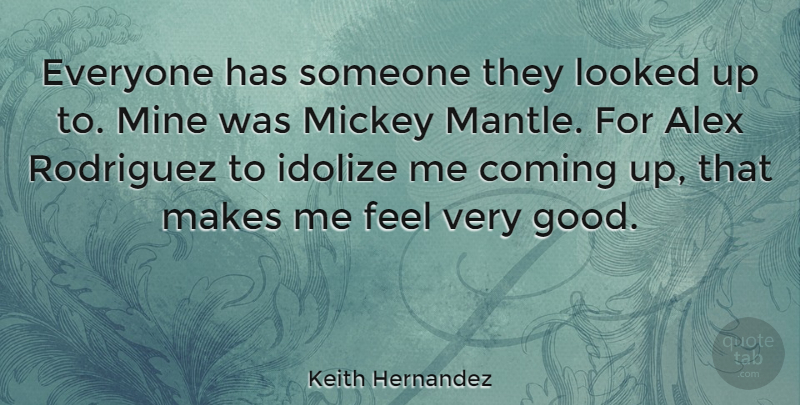 Keith Hernandez Quote About Alex, Mickey, Very Good: Everyone Has Someone They Looked...