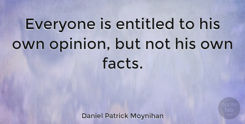 Daniel Patrick Moynihan Everyone Is Entitled To His Own Opinion