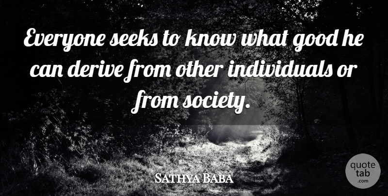Sathya Baba Quote About Derive, Good, Seeks, Society: Everyone Seeks To Know What...