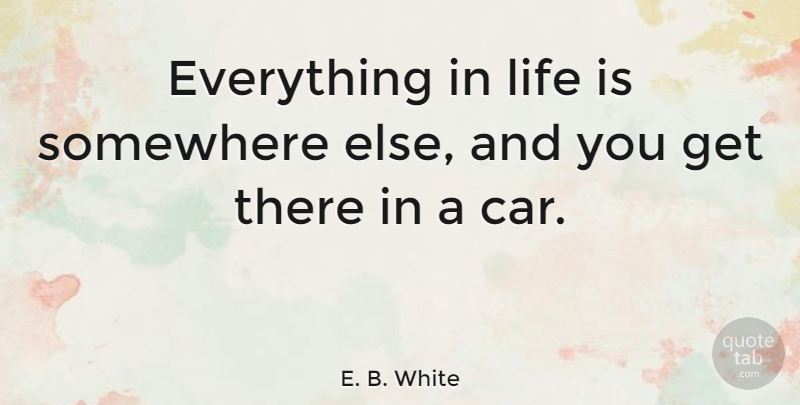 E. B. White Quote About Funny, Witty, Humorous: Everything In Life Is Somewhere...