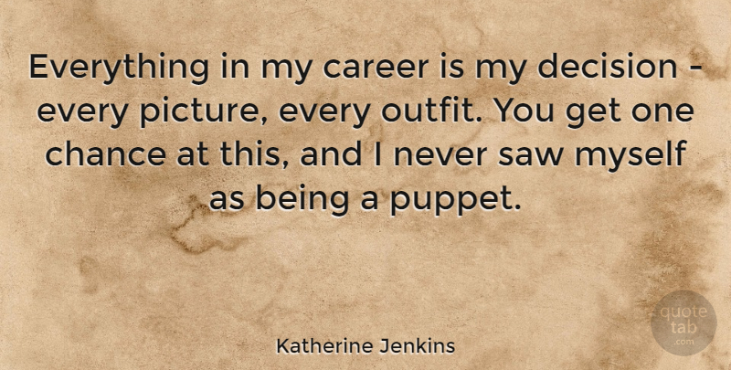 Katherine Jenkins Quote About Careers, Decision, Saws: Everything In My Career Is...