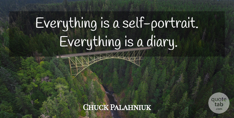 Chuck Palahniuk Quote About Self, Diaries, Portraits: Everything Is A Self Portrait...
