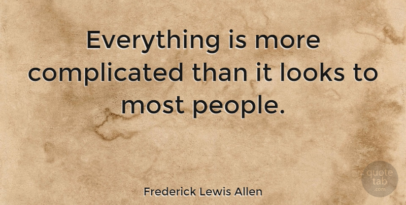 Frederick Lewis Allen Quote About People, Looks, Complicated: Everything Is More Complicated Than...