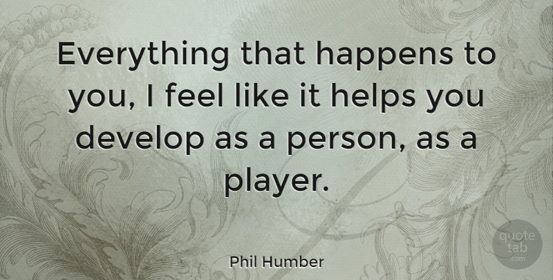 Phil Humber Quote About undefined: Everything That Happens To You...