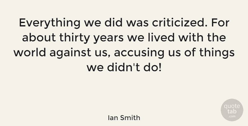 Ian Smith Quote About Against, Lived, Thirty: Everything We Did Was Criticized...