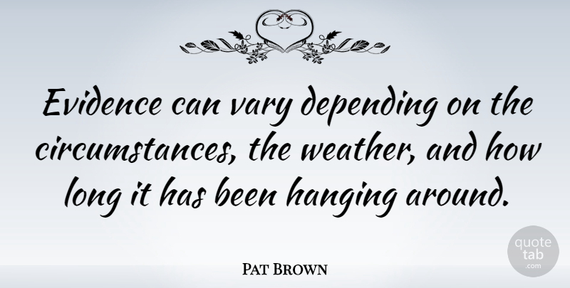 Pat Brown Quote About American Entertainer, Depending, Evidence, Hanging, Vary: Evidence Can Vary Depending On...