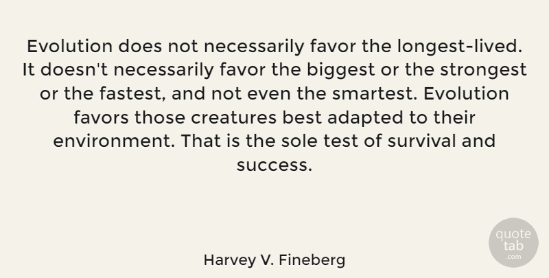 Harvey V. Fineberg Quote About Adapted, Best, Biggest, Creatures, Evolution: Evolution Does Not Necessarily Favor...