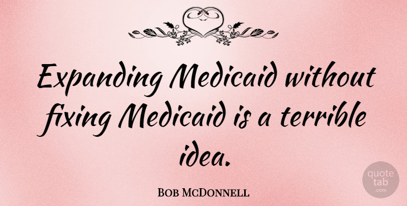 Bob McDonnell Quote About Ideas, Fixing, Expanding: Expanding Medicaid Without Fixing Medicaid...
