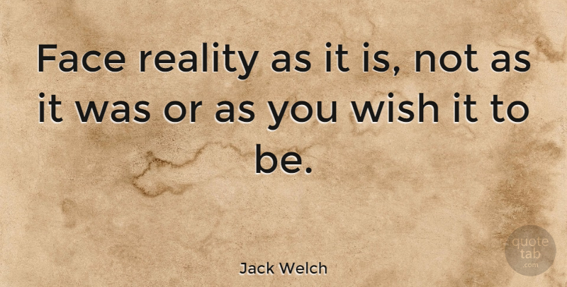 Jack Welch Quote About Inspirational, Motivational, Reality: Face Reality As It Is...