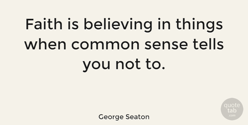 George Seaton Quote About Faith, Believe, Common Sense: Faith Is Believing In Things...