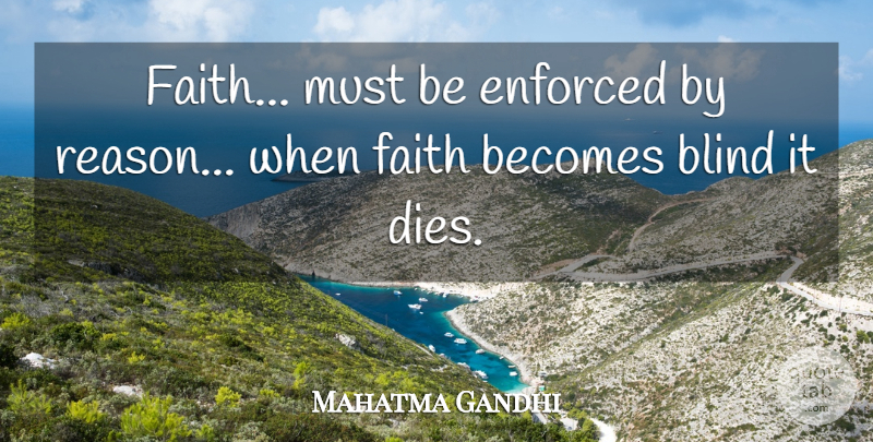 Mahatma Gandhi Quote About Faith, Blind, Reason: Faith Must Be Enforced By...