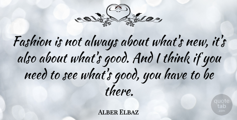 Alber Elbaz Quote About Fashion, Thinking, Needs: Fashion Is Not Always About...