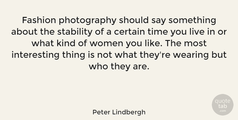 Peter Lindbergh Quote About Certain, Stability, Time, Wearing, Women: Fashion Photography Should Say Something...