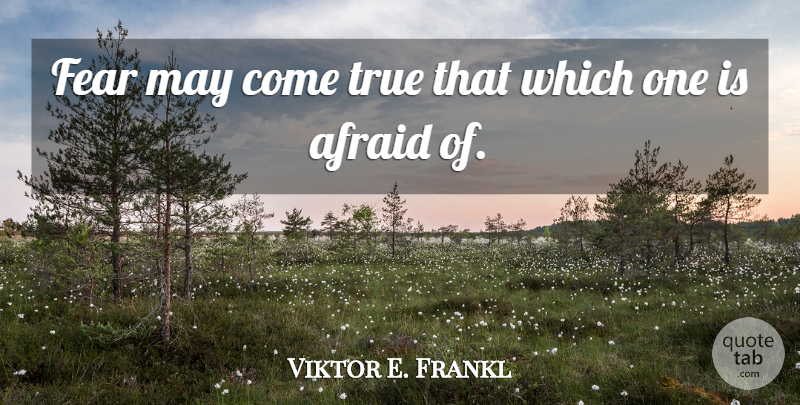 Viktor E. Frankl Quote About Fear, May: Fear May Come True That...