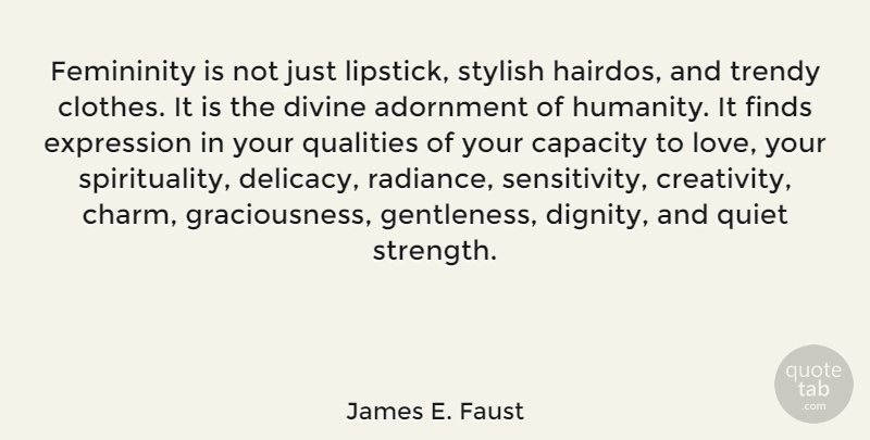 James E. Faust Quote About Love You, Creativity, Expression: Femininity Is Not Just Lipstick...
