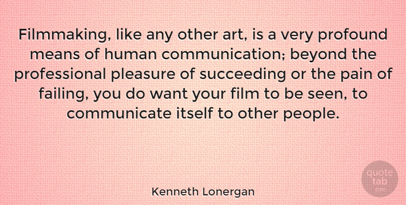 Kenneth Lonergan Quote About Art, Pain, Communication: Filmmaking Like Any Other Art...