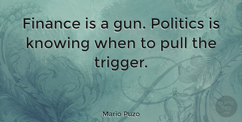 Mario Puzo Quote About Gun, Knowing, Finance: Finance Is A Gun Politics...