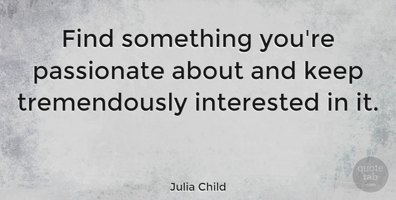 Julia Child Quote About Inspirational, Leadership, Sports: Find Something Youre Passionate About...