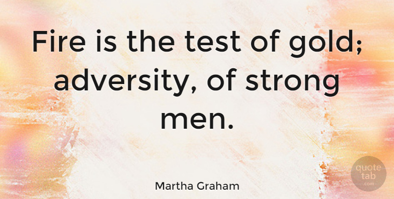 Martha Graham Fire Is The Test Of Gold Adversity Of Strong Men