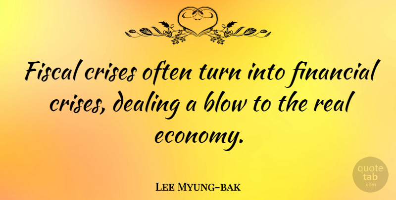 Lee Myung-bak Quote About Blow, Crises, Dealing, Fiscal: Fiscal Crises Often Turn Into...