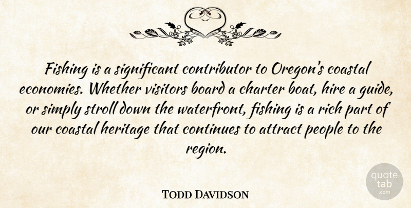 Todd Davidson Quote About Attract, Board, Charter, Continues, Fishing: Fishing Is A Significant Contributor...