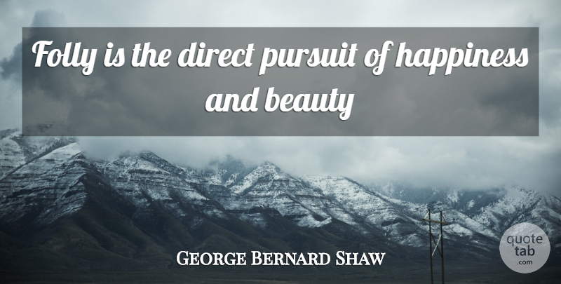 George Bernard Shaw Quote About Beauty, Direct, Folly, Happiness, Pursuit: Folly Is The Direct Pursuit...