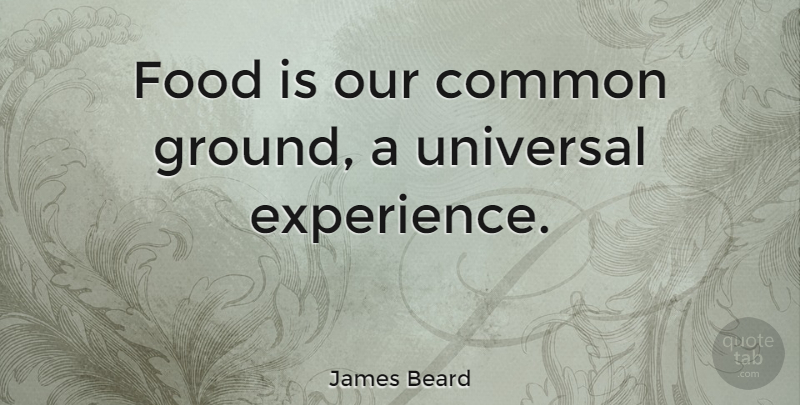 James Beard Quote About American Author, Common, Food: Food Is Our Common Ground...