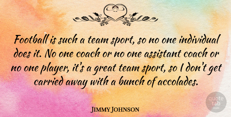 Jimmy Johnson Quote About Assistant, Bunch, Carried, Coach, Football: Football Is Such A Team...