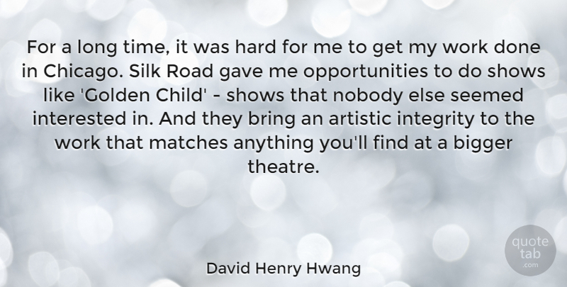 David Henry Hwang Quote About Artistic, Bigger, Bring, Gave, Hard: For A Long Time It...