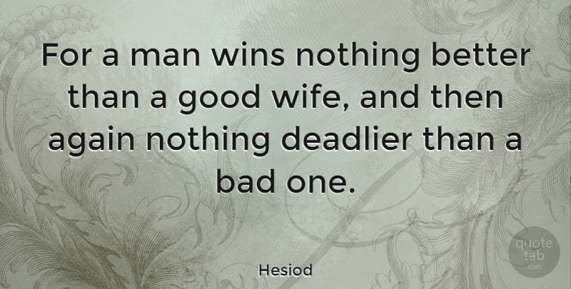 Hesiod: For a man wins nothing better than a good wife, and ...