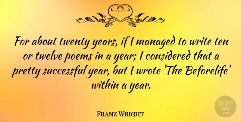 Franz Wright Quote About Considered, Poems, Ten, Twelve, Twenty: For About Twenty Years If...