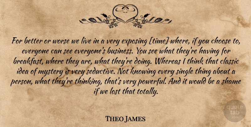 Theo James Quote About Powerful, Thinking, Ideas: For Better Or Worse We...