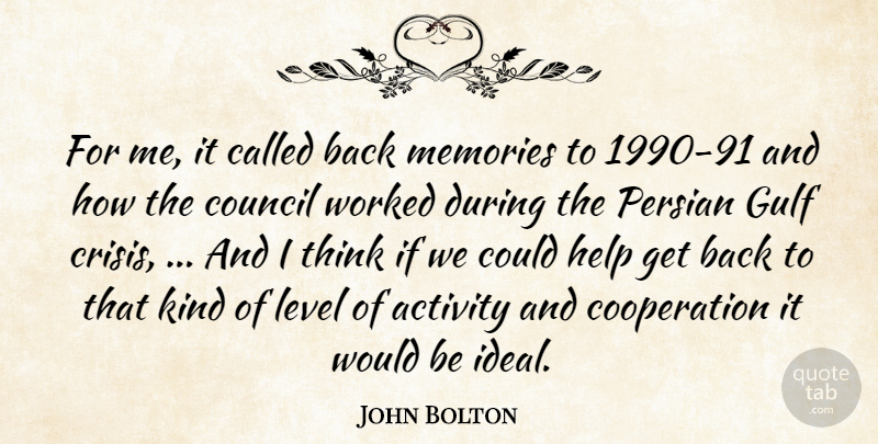 John Bolton Quote About Activity, Cooperation, Council, Gulf, Help: For Me It Called Back...