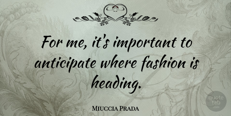 Miuccia Prada Quote About Fashion, Important, Headings: For Me Its Important To...