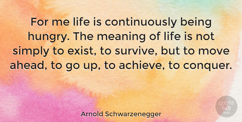 Arnold Schwarzenegger For Me Life Is Continuously Being Hungry The