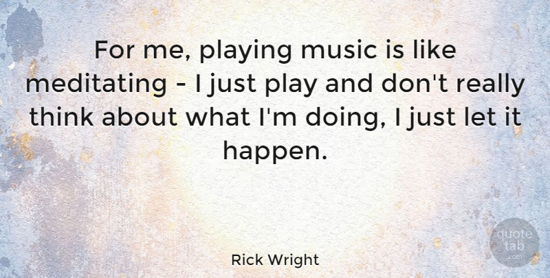 Rick Wright Quote About Thinking, Play, Music Is: For Me Playing Music Is...