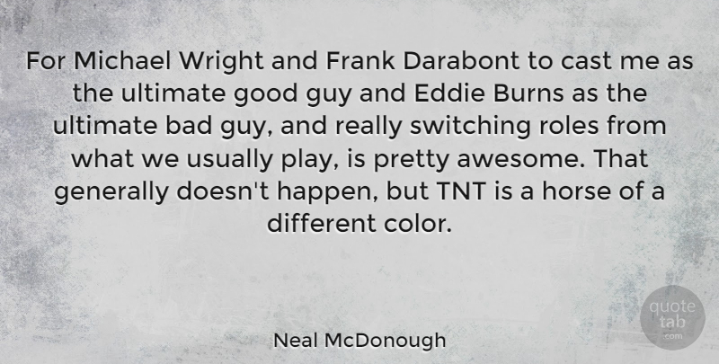 Neal McDonough Quote About Bad, Burns, Cast, Eddie, Frank: For Michael Wright And Frank...