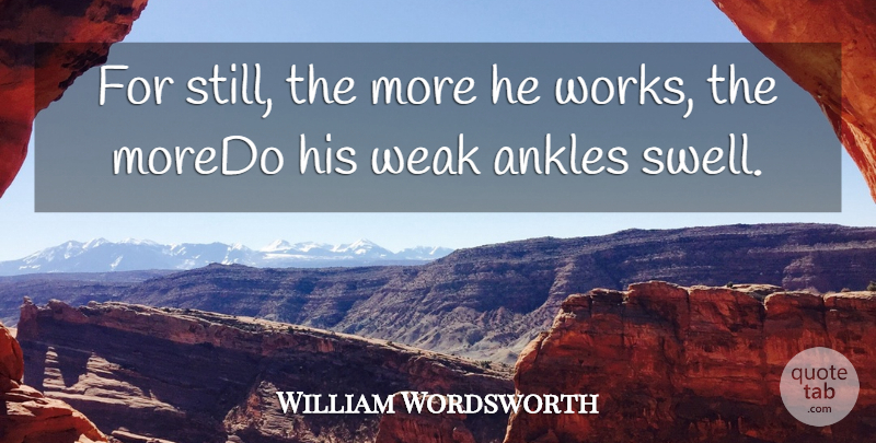 William Wordsworth Quote About Ankles, Weak: For Still The More He...