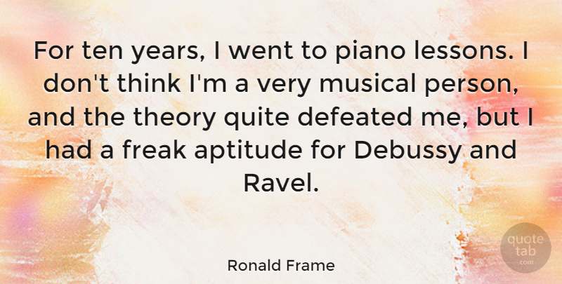 Ronald Frame Quote About Aptitude, Freak, Musical, Quite, Ten: For Ten Years I Went...