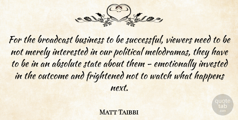 Matt Taibbi Quote About Successful, Political, Needs: For The Broadcast Business To...