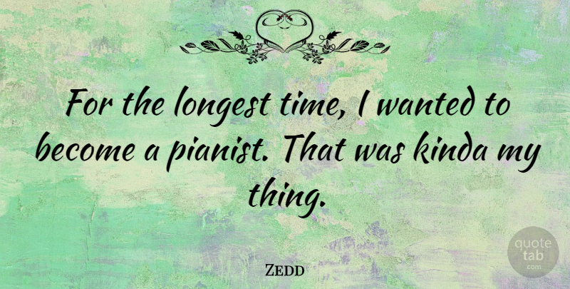 Zedd Quote About Pianist, Wanted: For The Longest Time I...