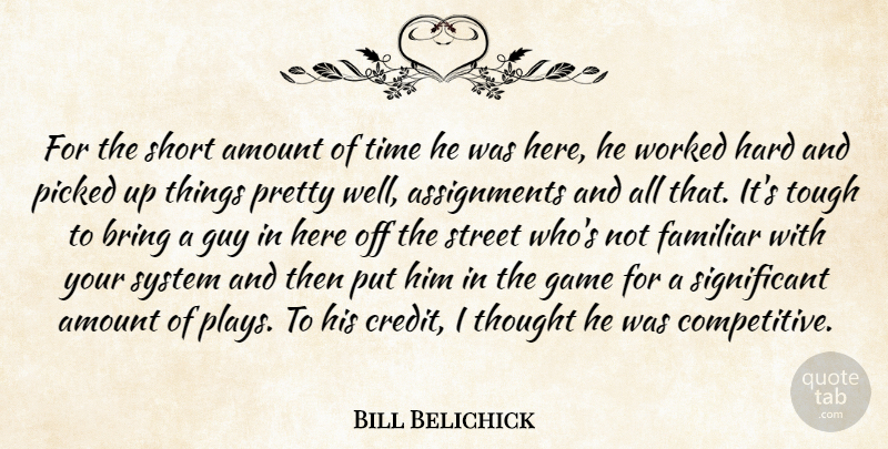 Bill Belichick Quote About Amount, Bring, Familiar, Game, Guy: For The Short Amount Of...